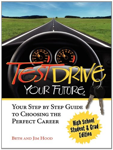 Test Drive Your Future, High School Student and Grad Edition: Your Step by Step Guide to Choosing the Perfect Career
