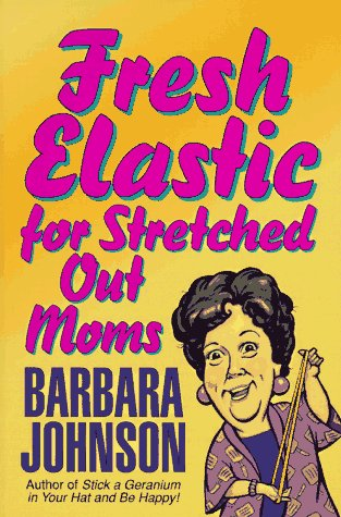 Fresh Elastic for Stretched-Out Moms, BARBARA JOHNSON