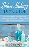 Lotion Making DIY Guide: The Easiest Way to Making Lotions Completely from Scratch... Even If Youve Never Made Lotions Before (DIY Beauty Collection Book 8)