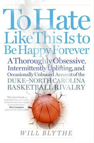 To Hate Like This Is to Be Happy Forever  A Thoroughly Obsessive, Intermittently Uplifting, and Occasionally Unbiased Account of the Duke-North Carolina Basketball Rivalry, Will Blythe
