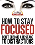 How to Stay Focused - How to Focus and Dont Become a Hostage to Distraction. Finally Learn How To Stay Focused and How To Focus Better. (Success Sculpting Coach Series Book 1)