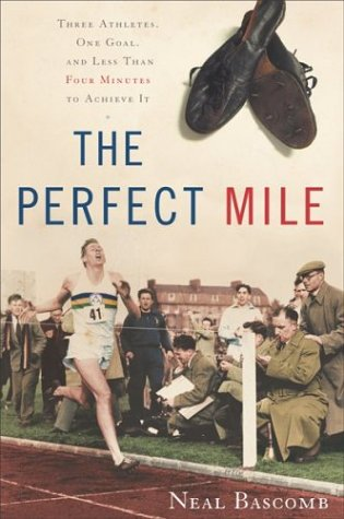 The Perfect Mile: Three Athletes, One Goal, and Less Than Four Minutes to Achieve It, Neal Bascomb