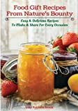 Food Gift Recipes From Nature's Bounty: Easy & Delicious Recipes to Make & Share For Every Occasion