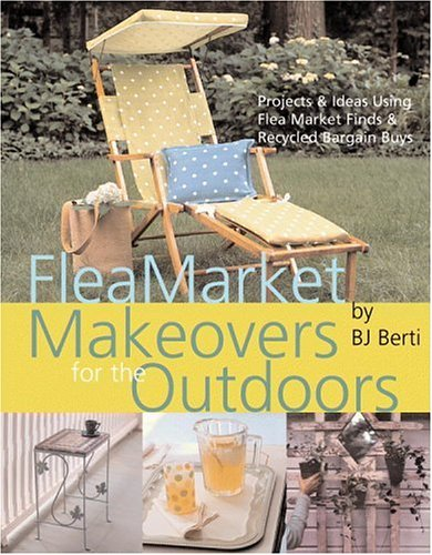 Flea Market Makeovers for the Outdoors: Projects & Ideas Using Flea Market Finds & Recycled Bargain Buys