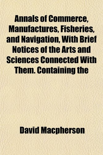 Annals of Commerce, Manufactures, Fisheries, and Navigation, With Brief Notices of the Arts and Sciences Connected With Them. Containing the