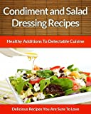 Salad Dressing and Condiment Recipes: Healthy Additions For Delectable Cuisine (The Easy Recipe Book 41)