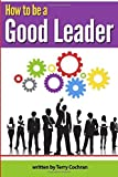 img - for How to Be a Good Leader: The Ultimate Guide to Developing the Managerial Skills, Teamwork Skills, and Good Communication Skills of an Effective Leader by Terry Cochran (2014-11-13) book / textbook / text book