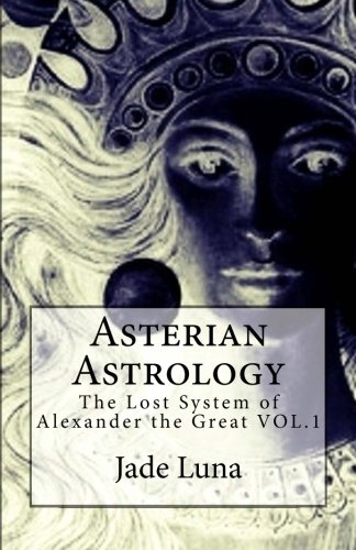Asterian Astrology: The Lost System of Alexander the Great VOL.1