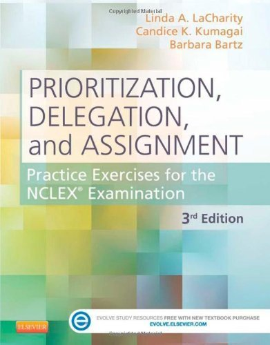 Prioritization, Delegation, and Assignment: Practice Exercises for the NCLEX Examination, 3e 3rd (third) by LaCharity PhD RN, Linda A., Kumagai RN MSN, Candice K., Ba (2013) Paperback PDF