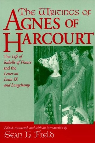 The Writings of Agnes of Harcourt: The Life of Isabelle of France and the Letter on Louis IX and Longchamp (Notre Dame Texts in Medieval Culture)