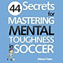 44 Secrets for Mastering Mental Toughness in Soccer Audiobook by Mirsad Hasic Narrated by Millian Quinteros