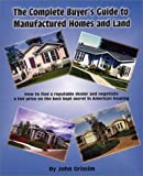 The Complete Buyers Guide to Manufactured Homes and Land: How to Find a Reputable Dealer and Negotiate a Fair Price on the Best Kept Secret in American Housing