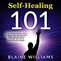 Self Healing 101: How to Emotionally Heal Yourself and Methodically Solve Your Problems without the Use of Traditional Therapy Audiobook by Blaine Williams Narrated by Jim D Johnston