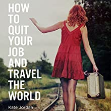 How to Quit Your Job and Travel the World (       UNABRIDGED) by Kate Jordan Narrated by Tiffany Morgan