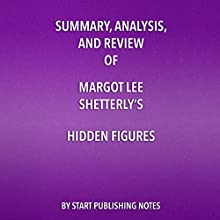 Summary, Analysis, and Review of Margot Lee Shetterly's Hidden Figures: The American Dream and the Untold Story of the Black Women Mathematicians Who Helped Win the Space Race Audiobook by  Start Publishing Notes Narrated by Michael Gilboe