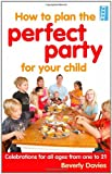 Beverly Davies How To Plan The Perfect Party for Your Child: Celebrations for all ages from one to 21