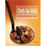 Chefs Go Wild: Fish and Game Recipes from America's Top Chefs by Rebecca Gray