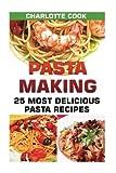 Pasta Making: 25 Most Delicious Pasta Recipes: (Homemade Pasta Making, Pasta Cookbook)