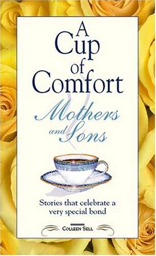 Cup Of Comfort For Mothers & Sons : Stories That Celebrate A Very Special Bond, COLLEEN SELL