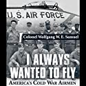 I Always Wanted to Fly: America's Cold War Airmen (       UNABRIDGED) by Colonel Wolfgang W.E. Samuel Narrated by Jim Seitz
