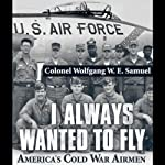 I Always Wanted to Fly: America's Cold War Airmen | Colonel Wolfgang W.E. Samuel