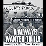 I Always Wanted to Fly: America's Cold War Airmen | [Colonel Wolfgang W.E. Samuel]