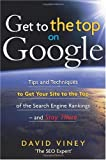 Get to the Top on Google: Tips and Techniques to Get Your Site to the Top of the Search Engine Rankingsand Stay There