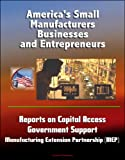 img - for America's Small Manufacturers, Businesses and Entrepreneurs - Reports on Capital Access, Government Support, Manufacturing Extension Partnership (MEP) book / textbook / text book