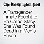 A Transgender Inmate Fought to Be Called Stacy. She Was Found Dead in a Men's Prison | Amy B Wang