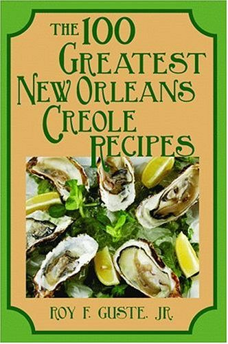 100 Greatest New Orleans Creole Recipes, (100 Greatest Recipes Series) by Roy Guste Jr.