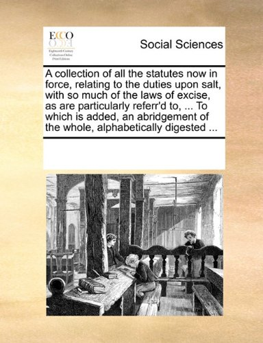 A collection of all the statutes now in force, relating to the duties upon salt, with so much of the laws of excise, as are particularly referr'd to, ... of the whole, alphabetically digested ...