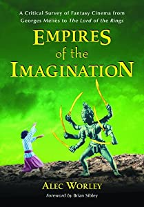 Empires of the Imagination: A Critical Survey of Fantasy Cinema from Georges Melies to the Lord of the Rings by Alec Worley and Brian Sibley