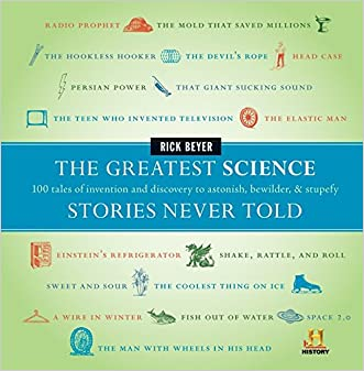 The Greatest Science Stories Never Told: 100 tales of invention and discovery to astonish, bewilder, and stupefy (The Greatest Stories Never Told) written by Rick Beyer