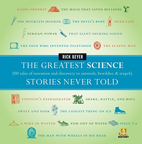 The Greatest Science Stories Never Told: 100 Tales of Invention and Discovery to Astonish, Bewilder, & Stupefy