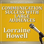 Communication Success with Large Audiences: How to Relax and Stay Focused in the Media Spotlight | Lorraine Howell