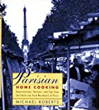 Parisian Home Cooking: Conversations, Recipes, And Tips From The Cooks And Food Merchants Of Paris (0688138683) by Roberts, Michael