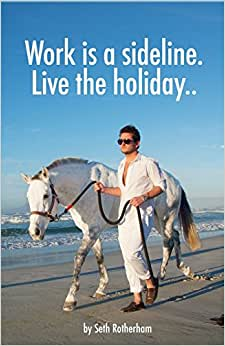 Work Is A Sideline. Live The Holiday..: How To Make Money From The Internet.