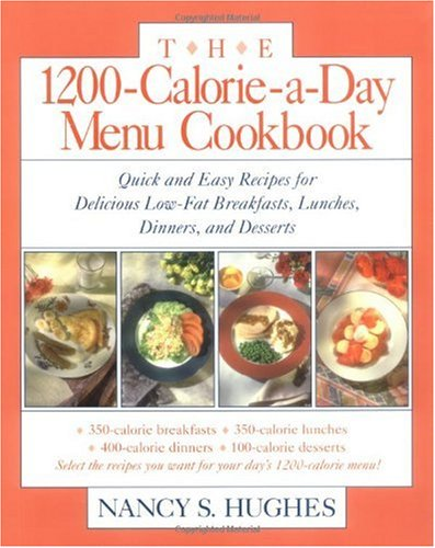 The 1200-Calorie-a-Day Menu Cookbook : Quick and Easy Recipes for Delicious Low-fat Breakfasts, Lunches, Dinners, and Desserts