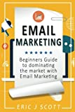 Email Marketing: Beginners Guide to dominating the market with Email Marketing