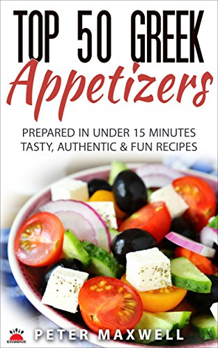 Top 50 Greek Recipes - Authentic Greek Cookbook for Hors d'Oeuvre: Prepared in 15 Minutes or Less - Traditional Mediterranean Diet - Easy Prep & Clean Up - Plus EXTRA Variations & Nutrition Facts by Peter Maxwell