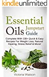 Essential Oils Jumpstart Guide for Beginners: Complete With 130+ Quick & Easy Recipes For Weight Loss, Natural Healing, Stress Relief & More!