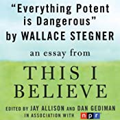 Everything Potent is Dangerous: A 'This I Believe' Essay | [Wallace Stegner]
