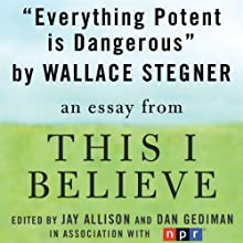 Everything Potent is Dangerous: A 'This I Believe' Essay (       UNABRIDGED) by Wallace Stegner