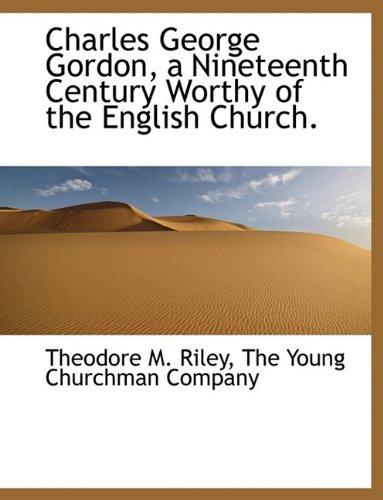 Charles George Gordon, a Nineteenth Century Worthy of the English Church.