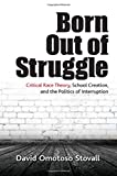 img - for Born Out of Struggle: Critical Race Theory, School Creation, and the Politics of Interruption (Suny Series, Praxis: Theory in Action) book / textbook / text book