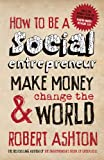 How to be a Social Entrepreneur: Make Money and  Change the World (0857080601) by Ashton, Robert