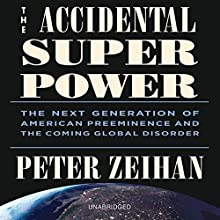 The Accidental Superpower: The Next Generation of American Preeminence and the Coming Global Disorder Audiobook by Peter Zeihan Narrated by Peter Zeihan