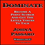 Dominate: Become a Point Scorer and Get the Little Voices to Talk: Wrestling U - Train Your Brain | JohnA Passaro
