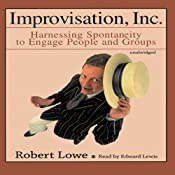 Improvisation, Inc.: Harnessing Spontaneity to Engage People and Groups | [Robert Lowe]