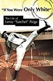 "If You Were Only White: The Life of Leroy ""Satchel"" Paige (SPORTS & AMERICAN CULTURE)"